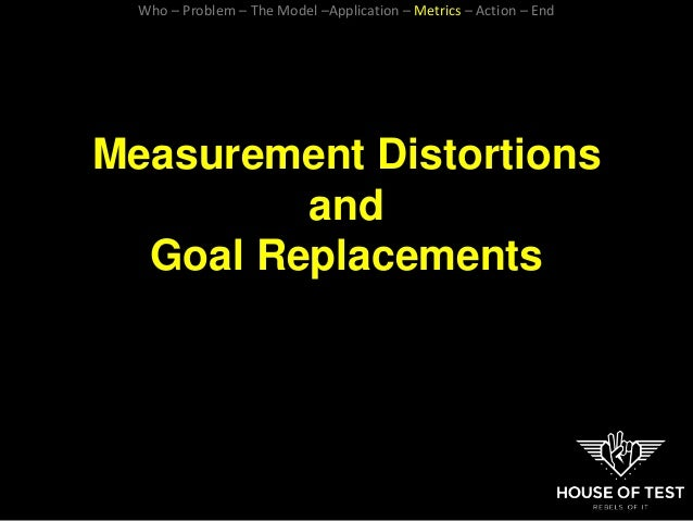 Measurement Distortions and Goal Replacements Who – Problem – The Model –Application – Metrics – Action – End