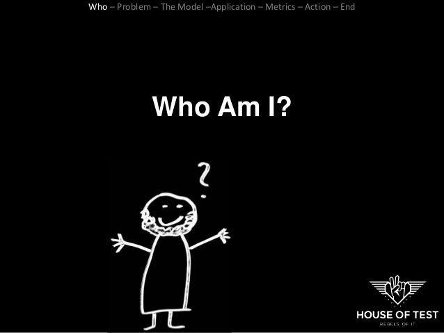 Who Am I? Who – Problem – The Model –Application – Metrics – Action – End