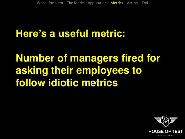 Here's a useful metric: Number of managers fired for asking their employees to follow idiotic metrics Who – Problem – The ...