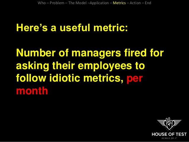 Here's a useful metric: Number of managers fired for asking their employees to follow idiotic metrics, per month Who – Pro...