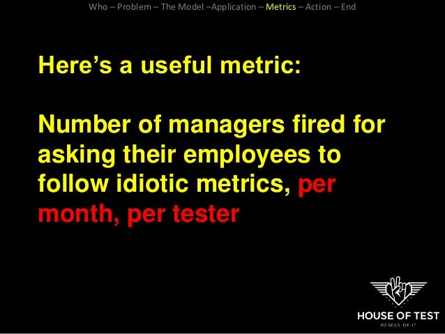 Here's a useful metric: Number of managers fired for asking their employees to follow idiotic metrics, per month, per test...