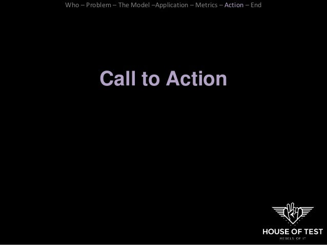 Call to Action Who – Problem – The Model –Application – Metrics – Action – End