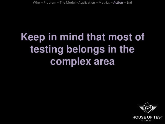Keep in mind that most of testing belongs in the complex area Who – Problem – The Model –Application – Metrics – Action – ...