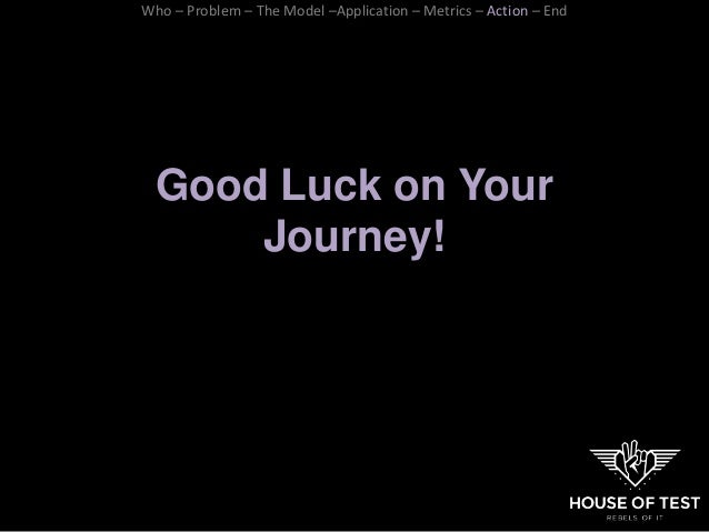 Good Luck on Your Journey! Who – Problem – The Model –Application – Metrics – Action – End