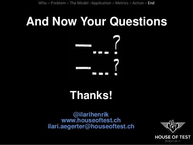 And Now Your Questions Thanks! @ilarihenrik www.houseoftest.ch ilari.aegerter@houseoftest.ch Who – Problem – The Model –Ap...