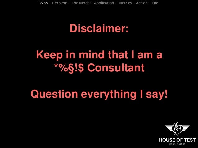 Disclaimer: Keep in mind that I am a *%§!$ Consultant Question everything I say! Who – Problem – The Model –Application – ...