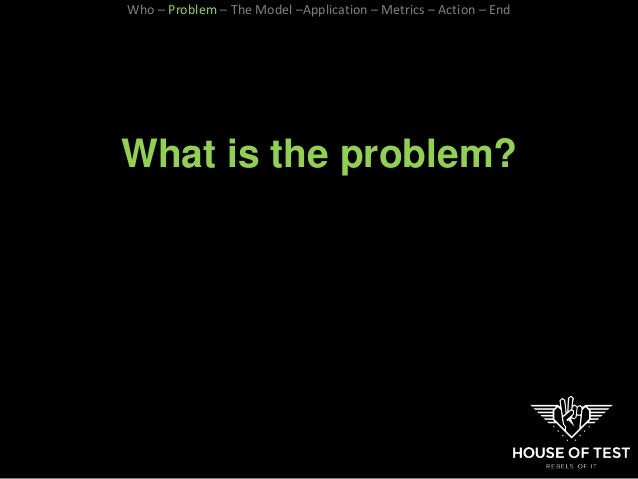 What is the problem? Who – Problem – The Model –Application – Metrics – Action – End