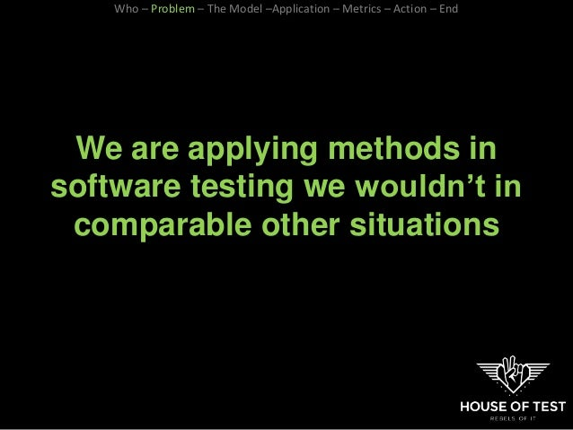 We are applying methods in software testing we wouldn't in comparable other situations Who – Problem – The Model –Applicat...
