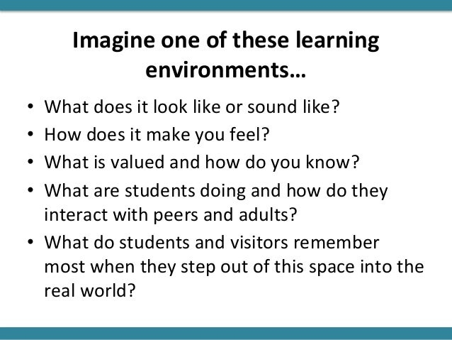 Imagine one of these learning environments… • What does it look like or sound like? • How does it make you feel? • What is...