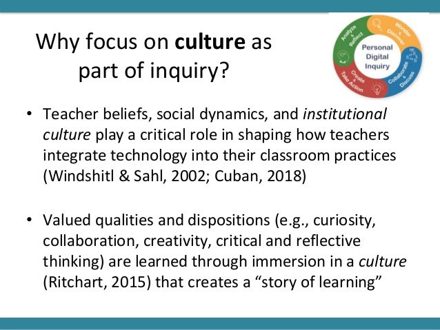 Why focus on culture as part of inquiry? • Teacher beliefs, social dynamics, and institutional culture play a critical rol...