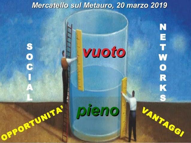 vuotovuoto pienopieno S O C I A L N E T W O R K S OPPORTUNITA' VANTAGGI Mercatello sul Metauro, 20 marzo 2019Mercatello su...