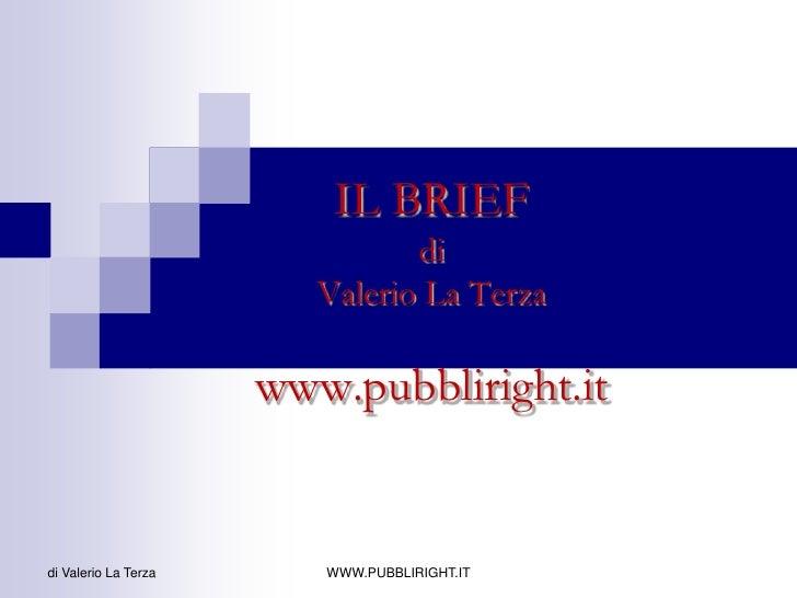 IL BRIEF diValerio La Terzawww.pubbliright.it<br />di Valerio La Terza<br />WWW.PUBBLIRIGHT.IT<br />
