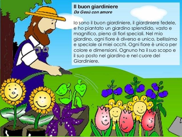 Il buon giardiniere Da Ges� con amore Io sono il buon giardiniere, il giardiniere fedele, e ho piantato un giardino splend...