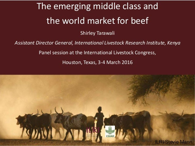 The emerging middle class and the world market for beef Shirley Tarawali Assistant Director General, International Livesto...