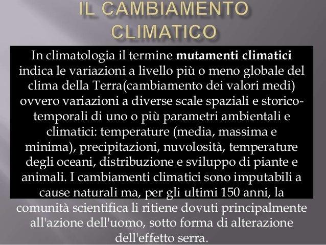 In climatologia il termine mutamenti climaticiindica le variazioni a livello più o meno globale del  clima della Terra(cam...