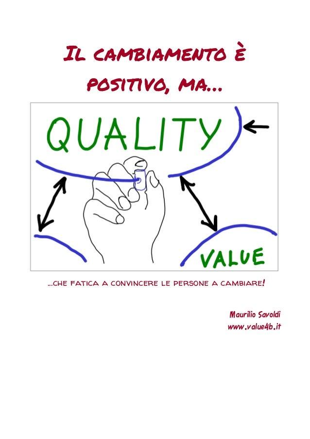 Il cambiamento è positivo, ma… …che fatica a convincere le persone a cambiare! Maurilio Savoldi www.value4b.it