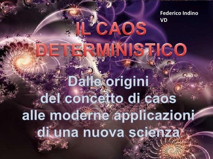 Federico Indino<br />VD<br />IL CAOS DETERMINISTICO<br />Dalle origini <br />del concetto di caos <br />alle moderne appli...