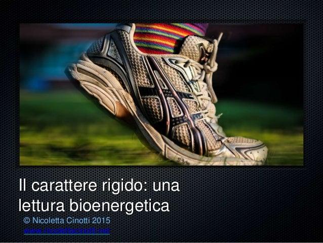 Il carattere rigido: una lettura bioenergetica © Nicoletta Cinotti 2015 www.nicolettacinotti.net