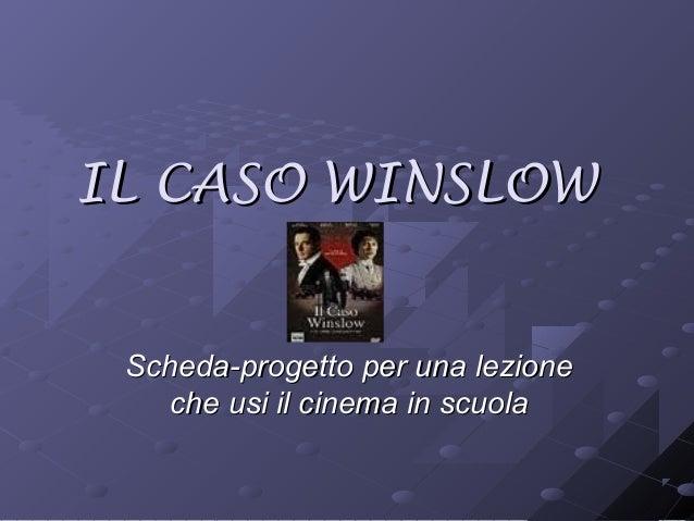 IL CASO WINSLOWIL CASO WINSLOW Scheda-progetto per una lezioneScheda-progetto per una lezione che usi il cinema in scuolac...