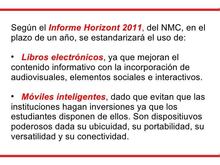 <ul><li>Según el  Informe Horizont 2011 ,  del NMC, en el plazo de un año, se estandarizará el uso de: </li></ul><ul><li>L...