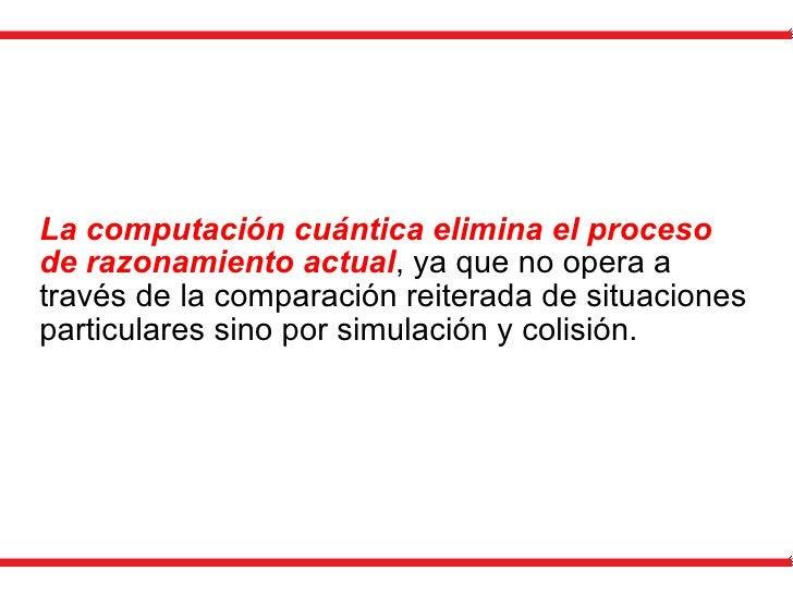 La computación cuántica elimina el proceso de razonamiento actual , ya que no opera a través de la comparación reiterada d...