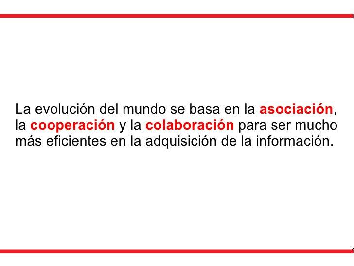 La evolución del mundo se basa en la  asociación , la  cooperación  y la  colaboración  para ser mucho más eficientes en l...