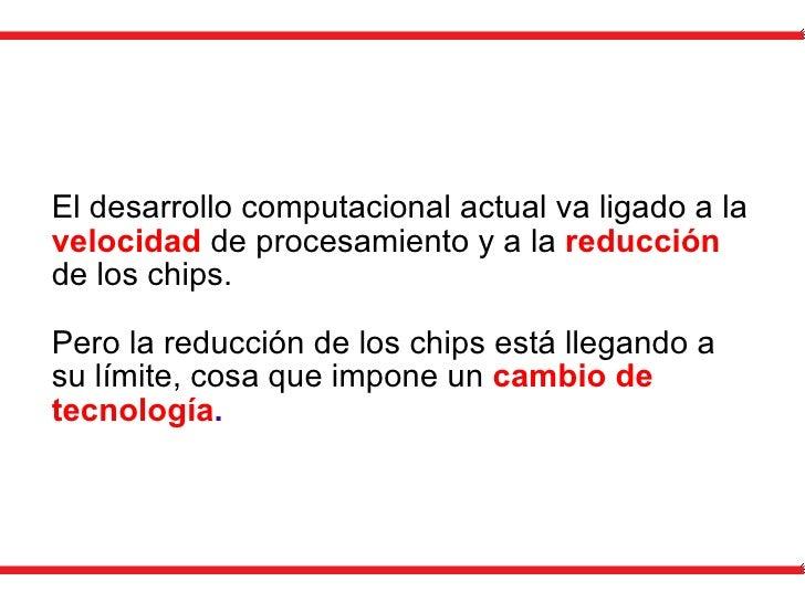 El desarrollo computacional actual va ligado a la  velocidad  de procesamiento y a la  reducción  de los chips. Pero la re...