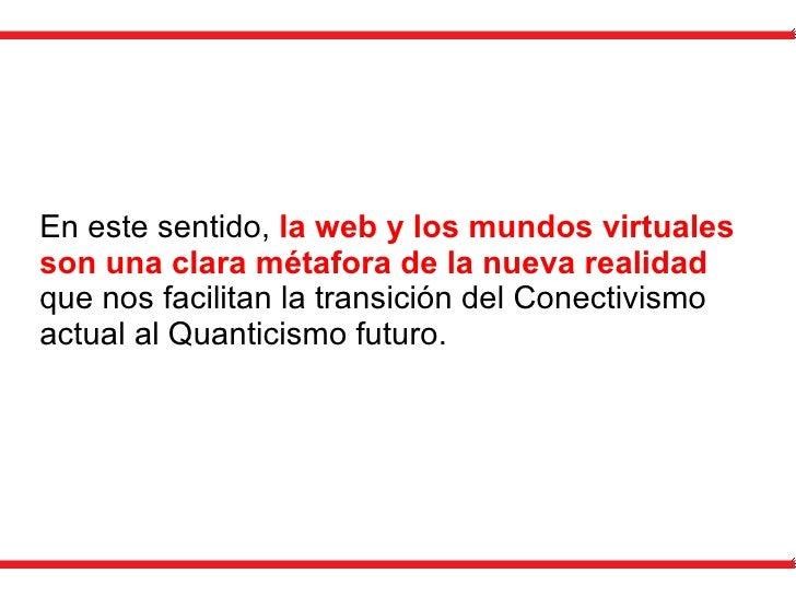 En este sentido,  la web y los mundos virtuales son una clara métafora de la nueva realidad  que nos facilitan la transici...