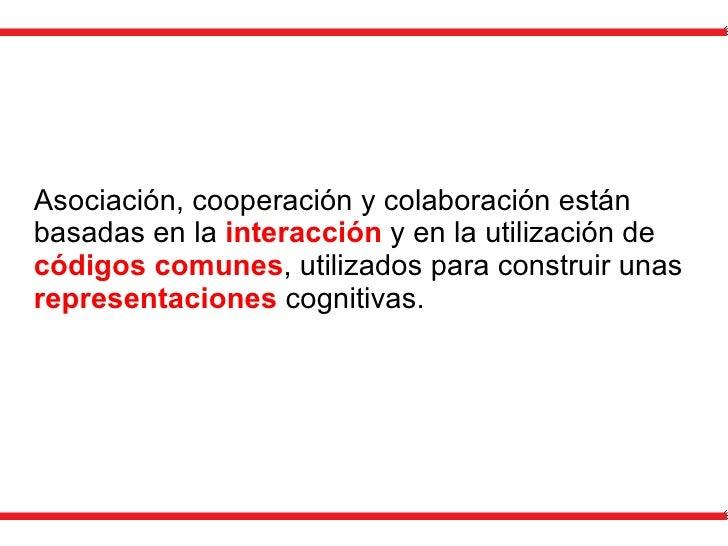 Asociación, cooperación y colaboración están basadas en la  interacción  y en la utilización de  códigos comunes , utiliza...