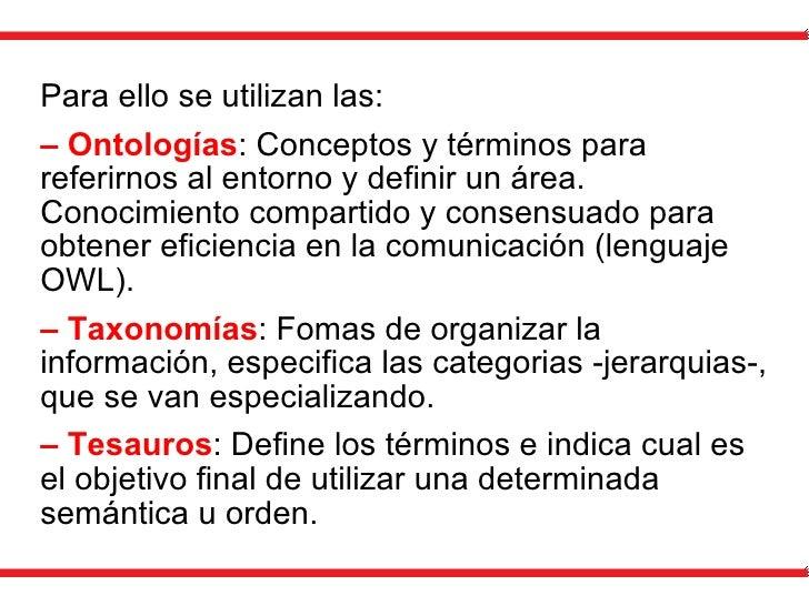 Para ello se utilizan las: –  Ontologías : Conceptos y términos para referirnos al entorno y definir un área. Conocimiento...