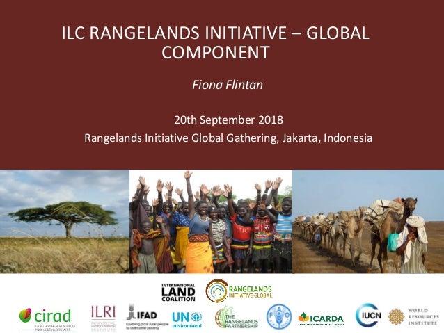ILC RANGELANDS INITIATIVE – GLOBAL COMPONENT Fiona Flintan 20th September 2018 Rangelands Initiative Global Gathering, Jak...