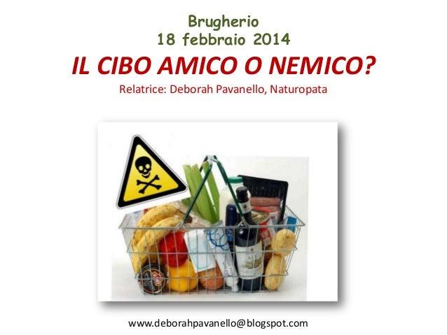 Brugherio 18 febbraio 2014  IL CIBO AMICO O NEMICO? Relatrice: Deborah Pavanello, Naturopata  www.deborahpavanello@blogspo...