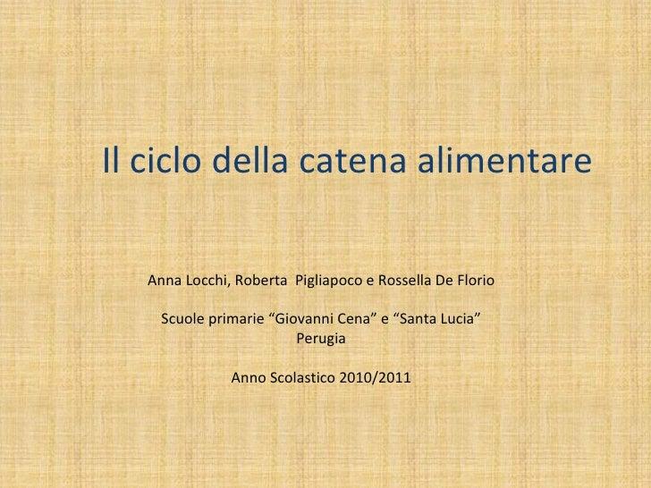 """Il ciclo della catena alimentare   Anna Locchi, Roberta Pigliapoco e Rossella De Florio     Scuole primarie """"Giovanni Cena..."""