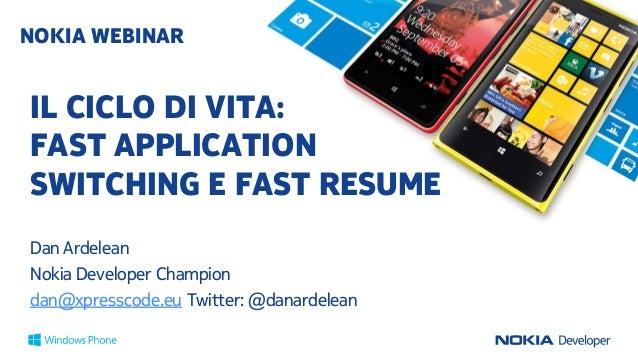 IL CICLO DI VITA: FAST APPLICATION SWITCHING E FAST RESUME Dan Ardelean Nokia Developer Champion dan@xpresscode.eu Twitter...