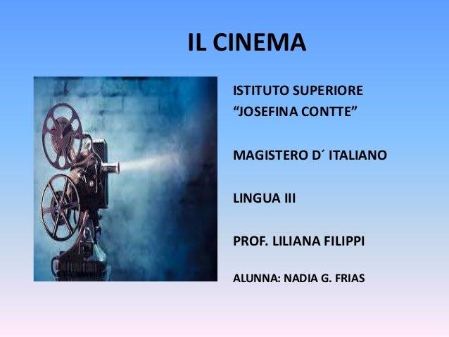 """IL CINEMA ISTITUTO SUPERIORE """"JOSEFINA CONTTE"""" MAGISTERO D´ ITALIANO LINGUA III PROF. LILIANA FILIPPI ALUNNA: NADIA G. FRI..."""