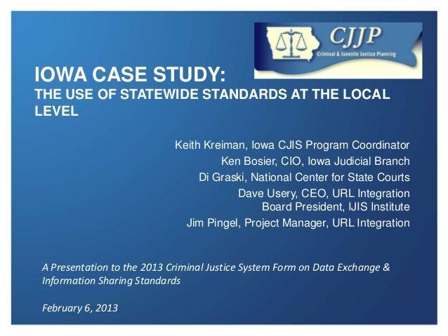IOWA CASE STUDY:THE USE OF STATEWIDE STANDARDS AT THE LOCALLEVEL                            Keith Kreiman, Iowa CJIS Progr...