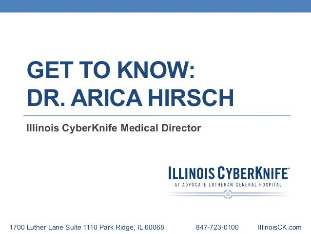 GET TO KNOW: DR. ARICA HIRSCH Illinois CyberKnife Medical Director 1700 Luther Lane Suite 1110 Park Ridge, IL 60068 847-72...