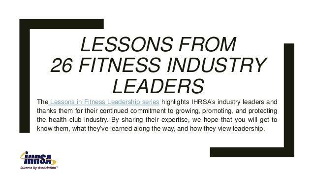 LESSONS FROM 26 FITNESS INDUSTRY LEADERS The Lessons in Fitness Leadership series highlights IHRSA's industry leaders and ...