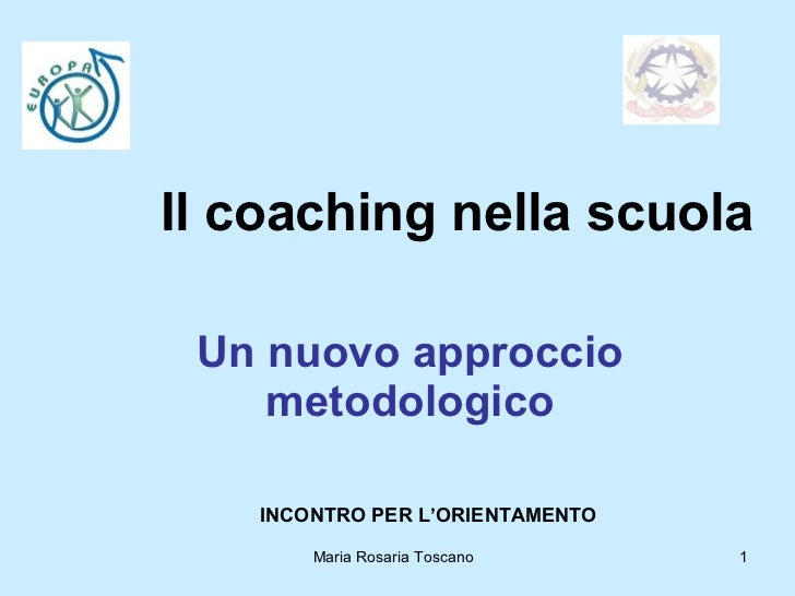 Il coaching nella scuola Un nuovo approccio metodologico Maria Rosaria Toscano  INCONTRO PER L'ORIENTAMENTO