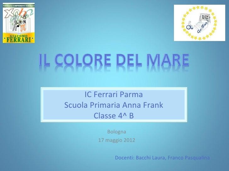 IC Ferrari ParmaScuola Primaria Anna Frank        Classe 4^ B           Bologna        17 maggio 2012              Docenti...