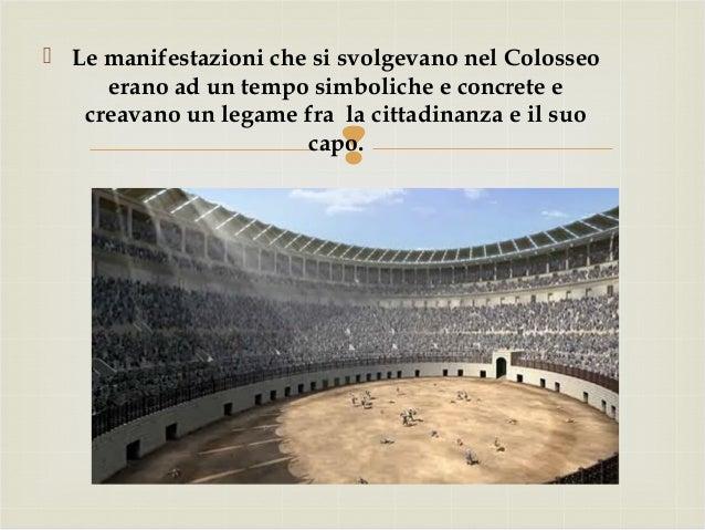   Le manifestazioni che si svolgevano nel Colosseo erano ad un tempo simboliche e concrete e creavano un legame fra la c...
