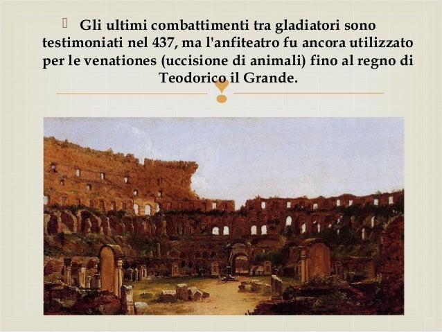   Gli ultimi combattimenti tra gladiatori sono testimoniati nel 437, ma l'anfiteatro fu ancora utilizzato per le venatio...