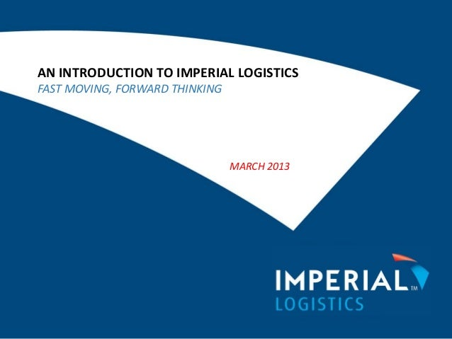 AN INTRODUCTION TO IMPERIAL LOGISTICSFAST MOVING, FORWARD THINKINGMARCH 2013