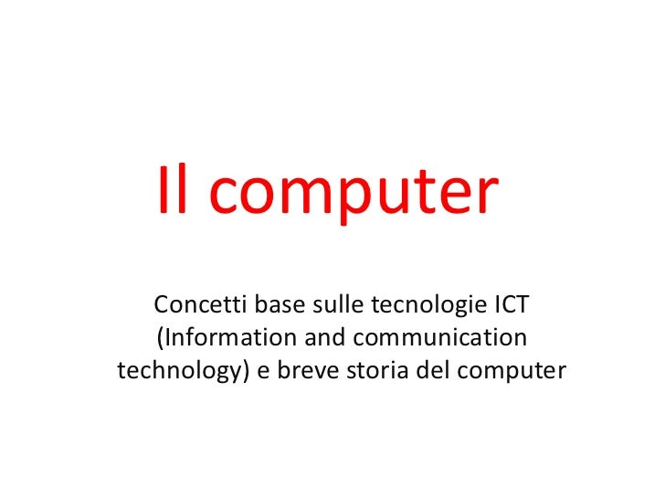 Il computer   Concetti base sulle tecnologie ICT   (Information and communicationtechnology) e breve storia del computer