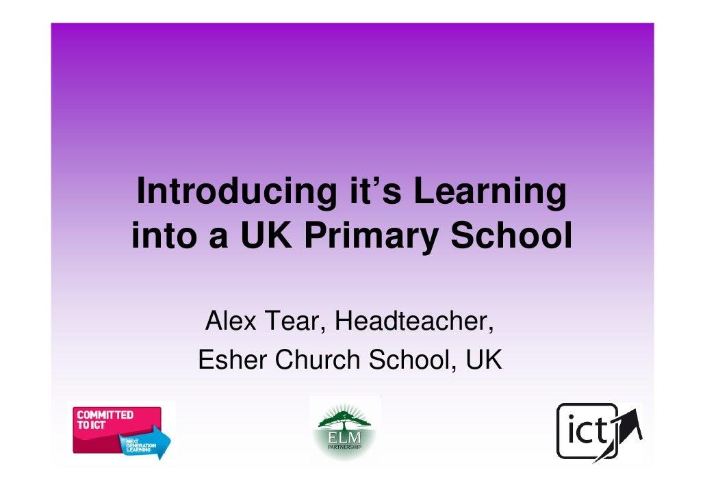 Introducing it's Learning into a UK Primary School     Alex Tear, Headteacher,    Esher Church School, UK