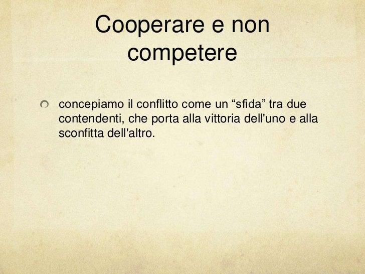 """Cooperare e non         competereconcepiamo il conflitto come un """"sfida"""" tra duecontendenti, che porta alla vittoria dellu..."""