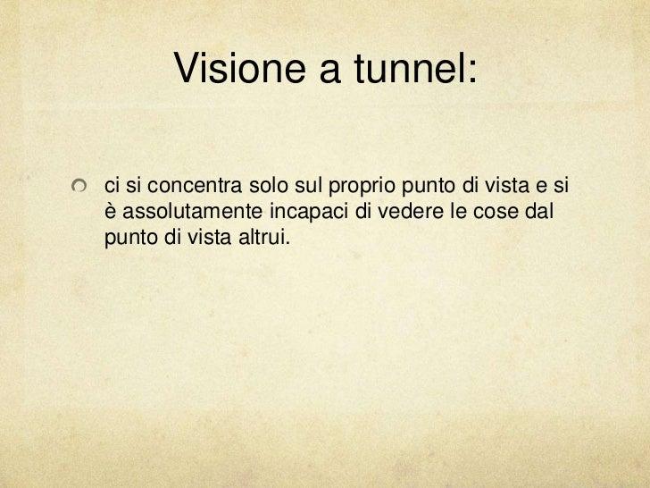 Visione a tunnel:ci si concentra solo sul proprio punto di vista e siè assolutamente incapaci di vedere le cose dalpunto d...