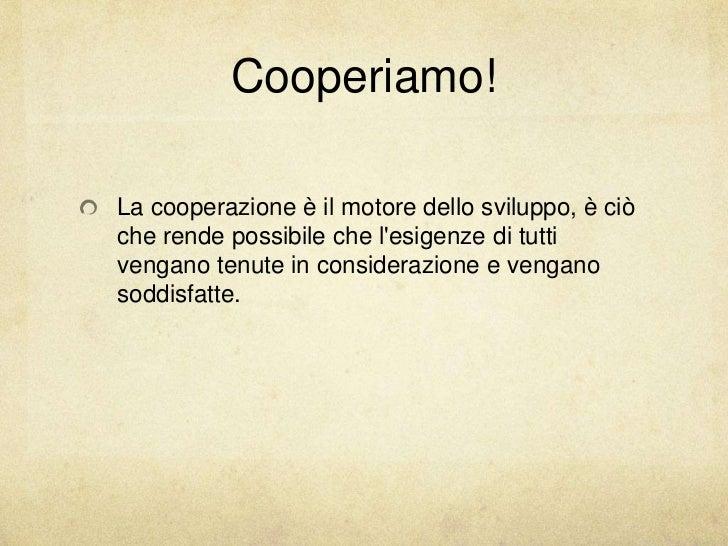 Cooperiamo!La cooperazione è il motore dello sviluppo, è ciòche rende possibile che lesigenze di tuttivengano tenute in co...