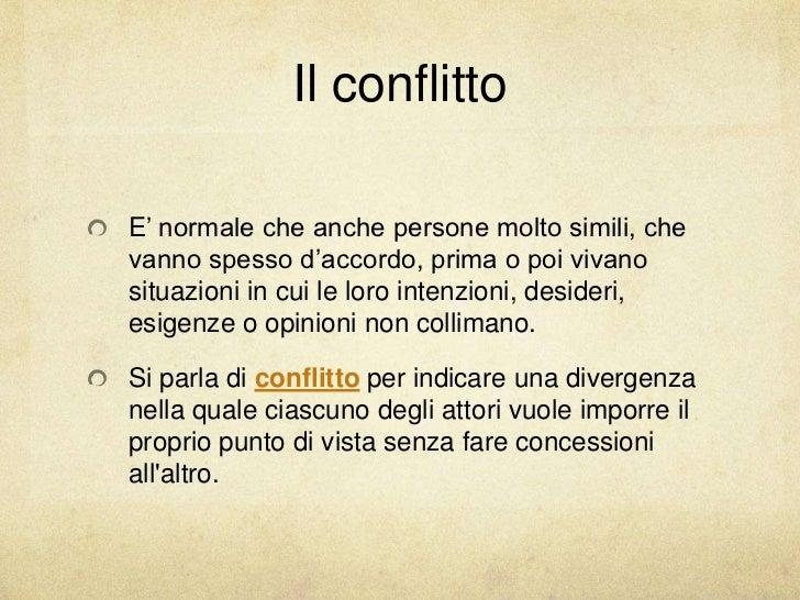 Il conflittoE' normale che anche persone molto simili, chevanno spesso d'accordo, prima o poi vivanosituazioni in cui le l...