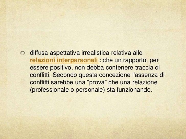 diffusa aspettativa irrealistica relativa allerelazioni interpersonali : che un rapporto, peressere positivo, non debba co...